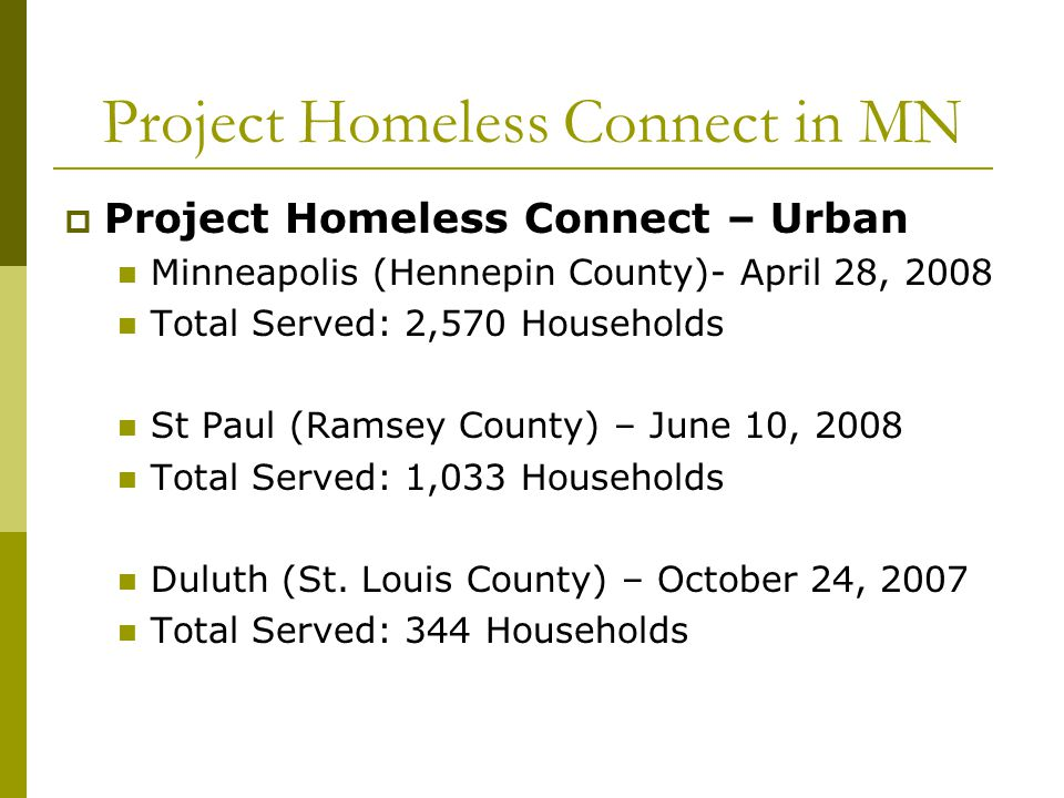 Project Homeless Connect in MN  Project Homeless Connect – Urban Minneapolis (Hennepin County)- April 28, 2008 Total Served: 2,570 Households St Paul (Ramsey County) – June 10, 2008 Total Served: 1,033 Households Duluth (St.