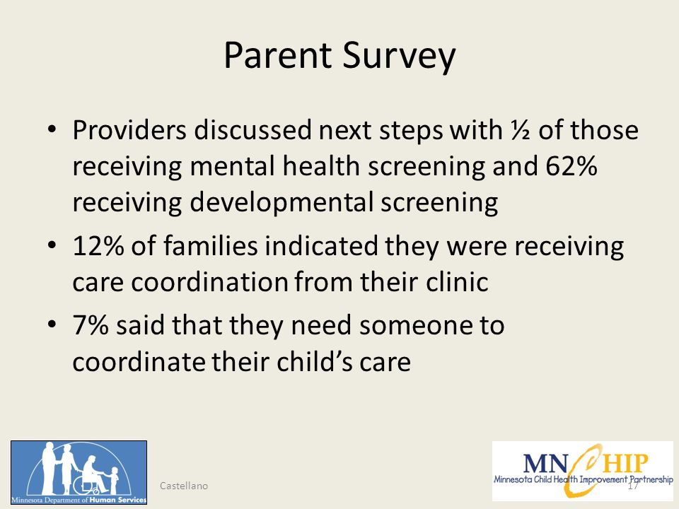 Parent Survey Providers discussed next steps with ½ of those receiving mental health screening and 62% receiving developmental screening 12% of families indicated they were receiving care coordination from their clinic 7% said that they need someone to coordinate their child's care 17 Castellano