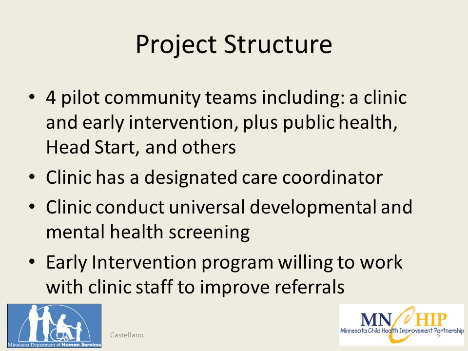 Project Structure 4 pilot community teams including: a clinic and early intervention, plus public health, Head Start, and others Clinic has a designated care coordinator Clinic conduct universal developmental and mental health screening Early Intervention program willing to work with clinic staff to improve referrals 3 Castellano
