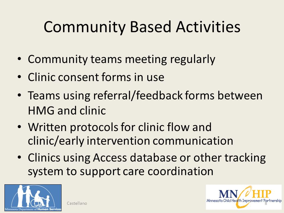 Community Based Activities Community teams meeting regularly Clinic consent forms in use Teams using referral/feedback forms between HMG and clinic Written protocols for clinic flow and clinic/early intervention communication Clinics using Access database or other tracking system to support care coordination 8 Castellano
