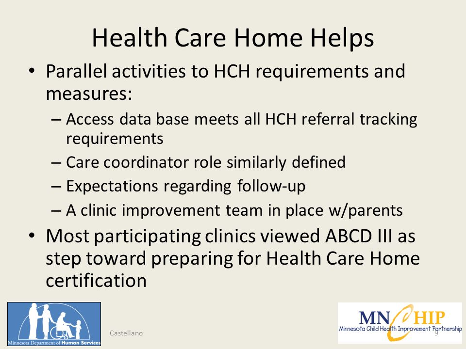 Health Care Home Helps Parallel activities to HCH requirements and measures: – Access data base meets all HCH referral tracking requirements – Care coordinator role similarly defined – Expectations regarding follow-up – A clinic improvement team in place w/parents Most participating clinics viewed ABCD III as step toward preparing for Health Care Home certification 9 Castellano