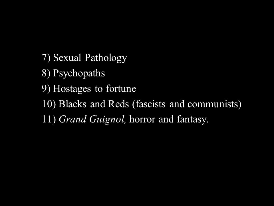 7) Sexual Pathology 8) Psychopaths 9) Hostages to fortune 10) Blacks and Reds (fascists and communists) 11) Grand Guignol, horror and fantasy.