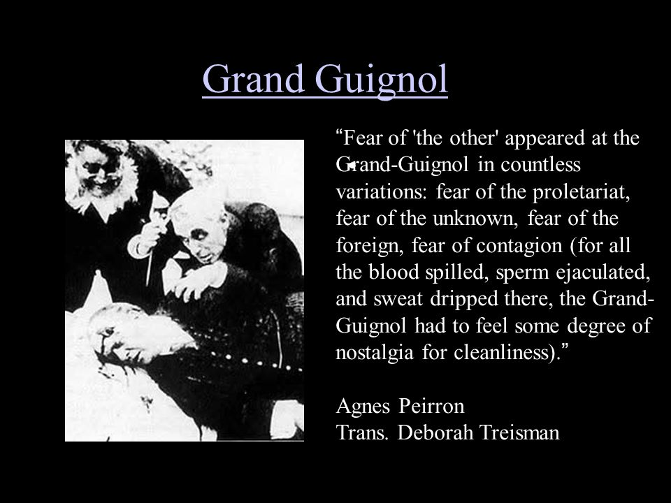Grand Guignol Fear of the other appeared at the Grand-Guignol in countless variations: fear of the proletariat, fear of the unknown, fear of the foreign, fear of contagion (for all the blood spilled, sperm ejaculated, and sweat dripped there, the Grand- Guignol had to feel some degree of nostalgia for cleanliness).