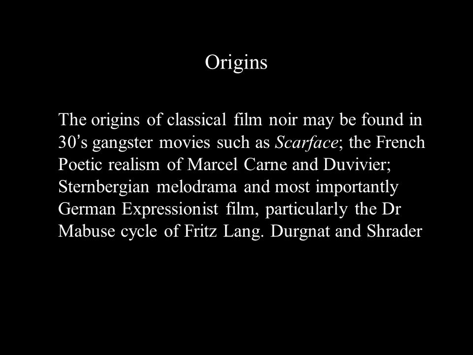 Origins The origins of classical film noir may be found in 30 ' s gangster movies such as Scarface; the French Poetic realism of Marcel Carne and Duvivier; Sternbergian melodrama and most importantly German Expressionist film, particularly the Dr Mabuse cycle of Fritz Lang.