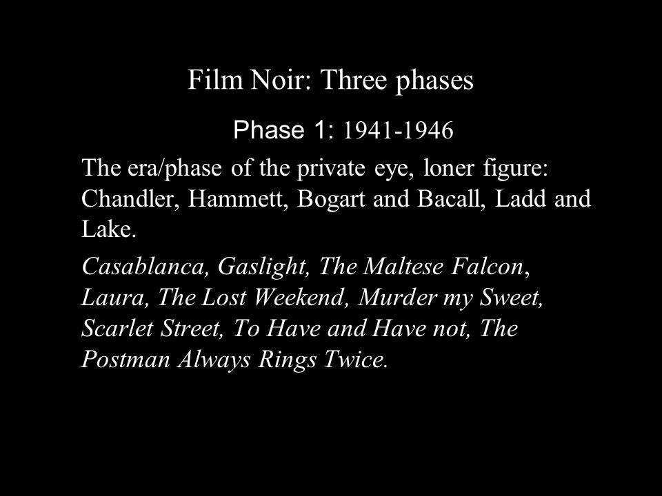 Film Noir: Three phases Phase 1: 1941-1946 The era/phase of the private eye, loner figure: Chandler, Hammett, Bogart and Bacall, Ladd and Lake.