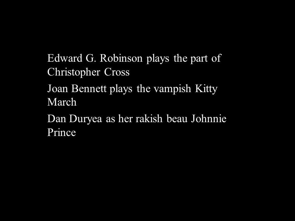 Characters Edward G. Robinson plays the part of Christopher Cross Joan Bennett plays the vampish Kitty March Dan Duryea as her rakish beau Johnnie Pri