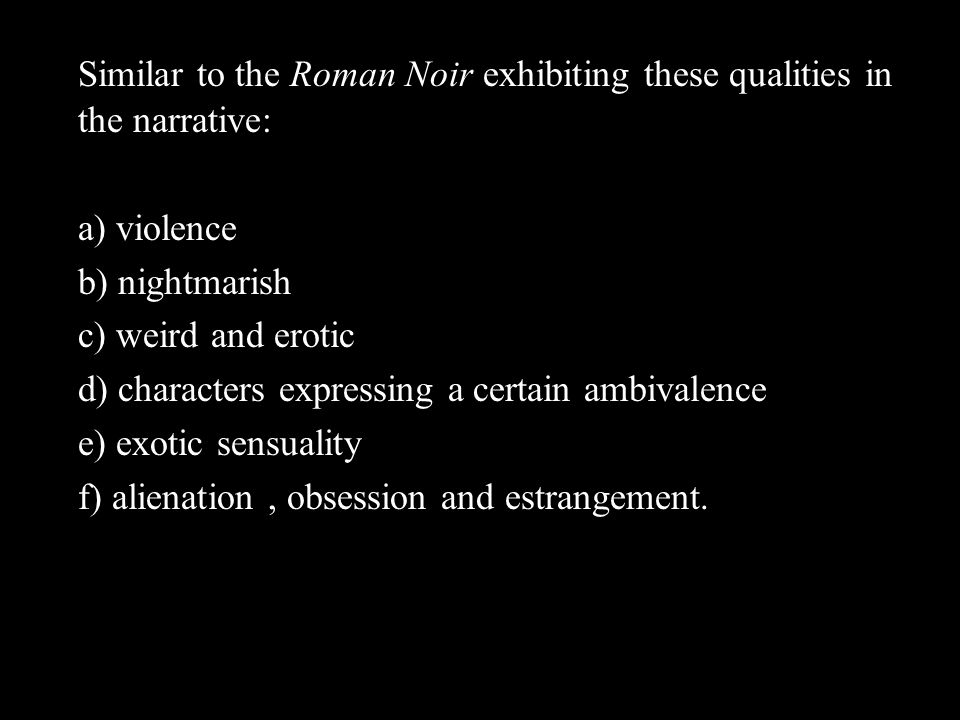 Similar to the Roman Noir exhibiting these qualities in the narrative: a) violence b) nightmarish c) weird and erotic d) characters expressing a certain ambivalence e) exotic sensuality f) alienation, obsession and estrangement.