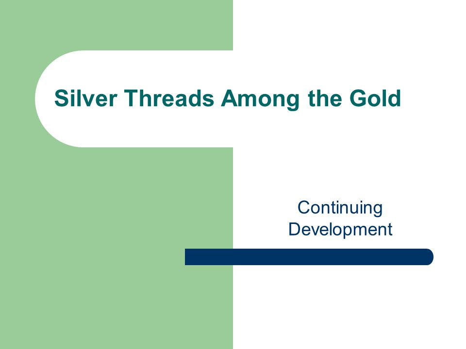Silver Threads Among the Gold Continuing Development
