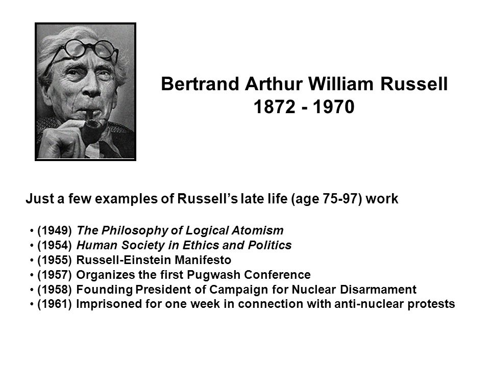 Bertrand Arthur William Russell 1872 - 1970 (1949) The Philosophy of Logical Atomism (1954) Human Society in Ethics and Politics (1955) Russell-Einstein Manifesto (1957) Organizes the first Pugwash Conference (1958) Founding President of Campaign for Nuclear Disarmament (1961) Imprisoned for one week in connection with anti-nuclear protests Just a few examples of Russell's late life (age 75-97) work