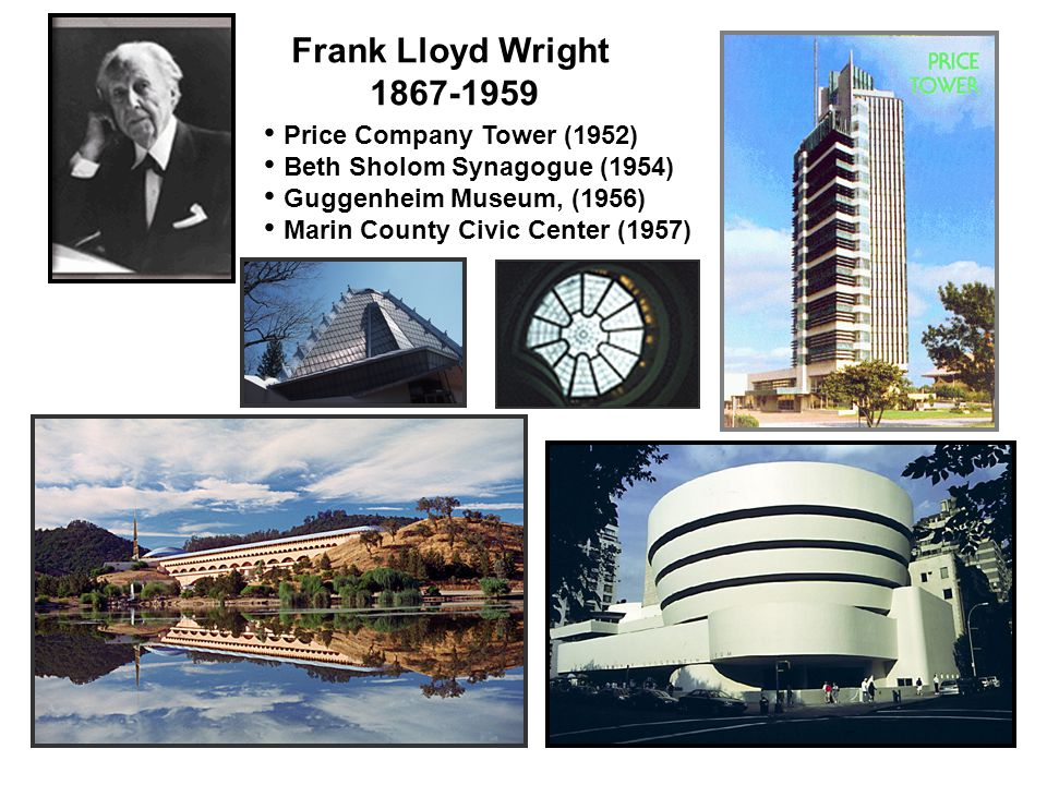 Frank Lloyd Wright 1867-1959 Price Company Tower (1952) Beth Sholom Synagogue (1954) Guggenheim Museum, (1956) Marin County Civic Center (1957)
