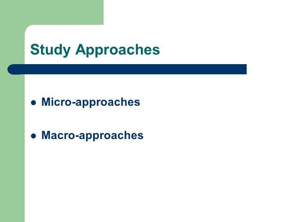 Study Approaches Micro-approaches Macro-approaches