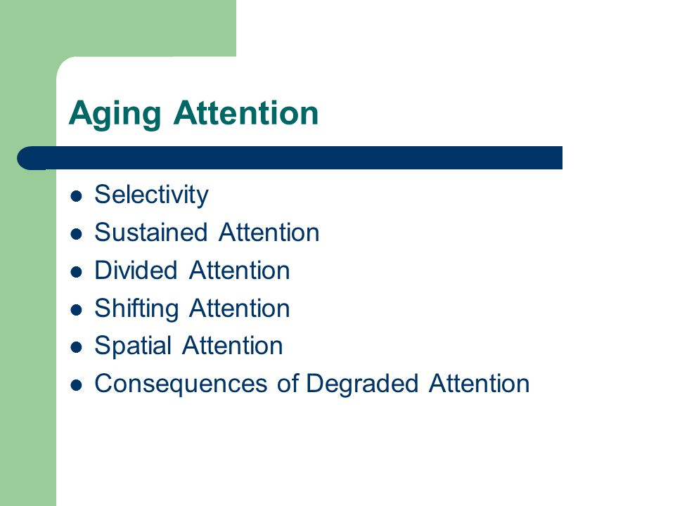 Aging Attention Selectivity Sustained Attention Divided Attention Shifting Attention Spatial Attention Consequences of Degraded Attention