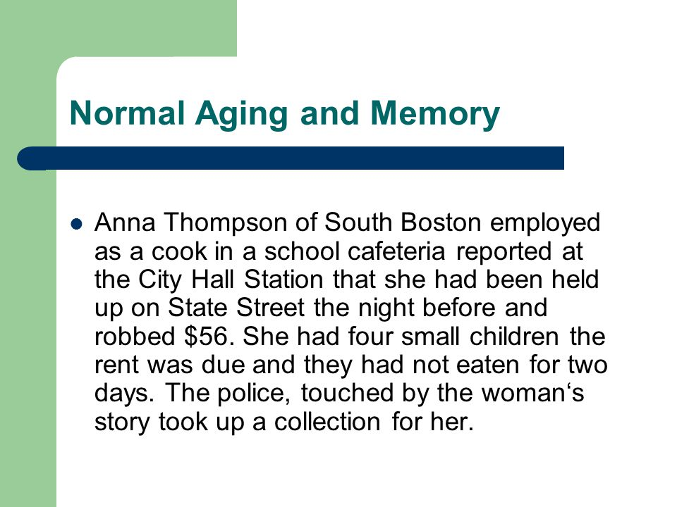 Normal Aging and Memory Anna Thompson of South Boston employed as a cook in a school cafeteria reported at the City Hall Station that she had been held up on State Street the night before and robbed $56.