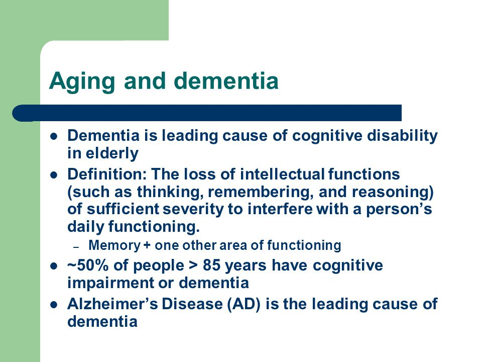 Aging and dementia Dementia is leading cause of cognitive disability in elderly Definition: The loss of intellectual functions (such as thinking, remembering, and reasoning) of sufficient severity to interfere with a person's daily functioning.