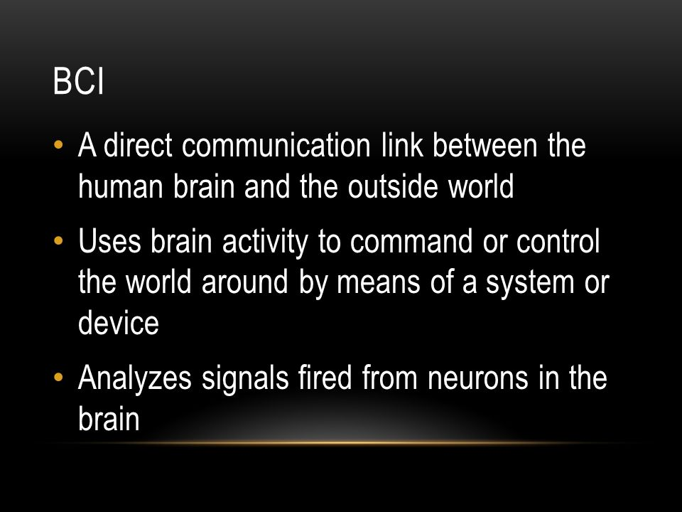 BCI A direct communication link between the human brain and the outside world Uses brain activity to command or control the world around by means of a system or device Analyzes signals fired from neurons in the brain