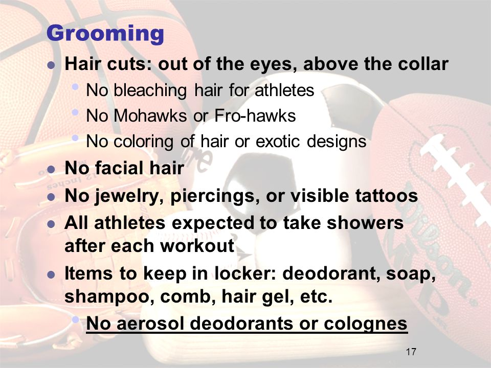 Grooming Hair cuts: out of the eyes, above the collar No bleaching hair for athletes No Mohawks or Fro-hawks No coloring of hair or exotic designs No facial hair No jewelry, piercings, or visible tattoos All athletes expected to take showers after each workout Items to keep in locker: deodorant, soap, shampoo, comb, hair gel, etc.