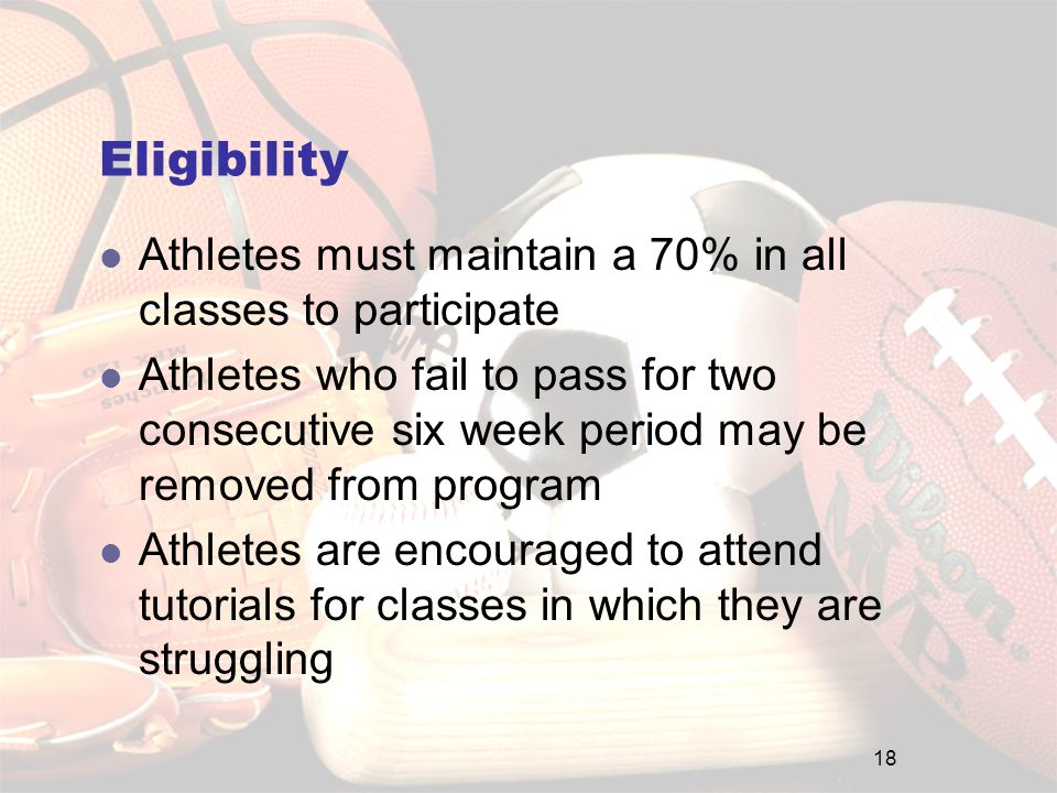 Eligibility Athletes must maintain a 70% in all classes to participate Athletes who fail to pass for two consecutive six week period may be removed from program Athletes are encouraged to attend tutorials for classes in which they are struggling 18