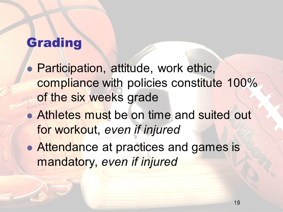 Grading Participation, attitude, work ethic, compliance with policies constitute 100% of the six weeks grade Athletes must be on time and suited out for workout, even if injured Attendance at practices and games is mandatory, even if injured 19