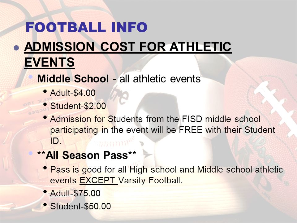 FOOTBALL INFO ADMISSION COST FOR ATHLETIC EVENTS Middle School - all athletic events Adult-$4.00 Student-$2.00 Admission for Students from the FISD middle school participating in the event will be FREE with their Student ID.