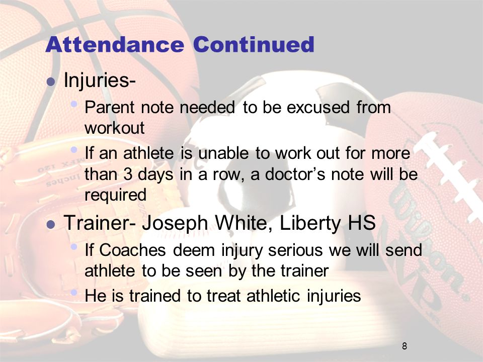 Attendance Continued Injuries- Parent note needed to be excused from workout If an athlete is unable to work out for more than 3 days in a row, a doctor's note will be required Trainer- Joseph White, Liberty HS If Coaches deem injury serious we will send athlete to be seen by the trainer He is trained to treat athletic injuries 8