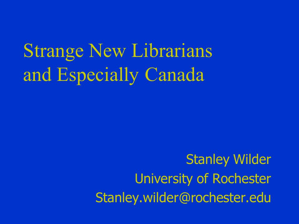Strange New Librarians and Especially Canada Stanley Wilder University of Rochester Stanley.wilder@rochester.edu