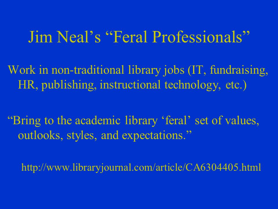Jim Neal's Feral Professionals Work in non-traditional library jobs (IT, fundraising, HR, publishing, instructional technology, etc.) Bring to the academic library 'feral' set of values, outlooks, styles, and expectations. http://www.libraryjournal.com/article/CA6304405.html