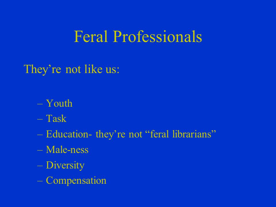 Feral Professionals They're not like us: –Youth –Task –Education- they're not feral librarians –Male-ness –Diversity –Compensation