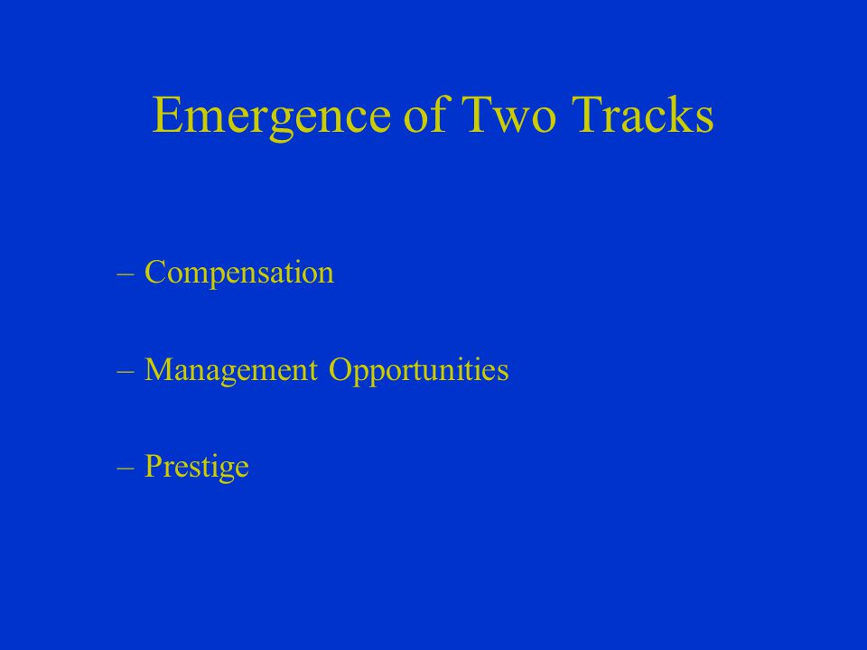 Emergence of Two Tracks –Compensation –Management Opportunities –Prestige