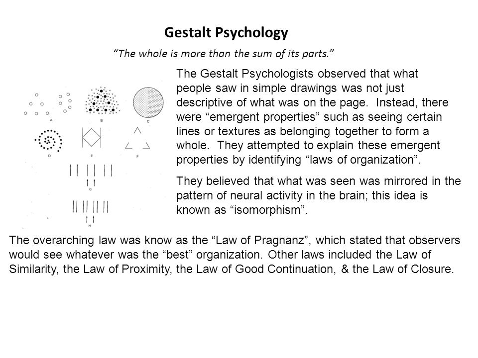 Gestalt Psychology The whole is more than the sum of its parts. The Gestalt Psychologists observed that what people saw in simple drawings was not just descriptive of what was on the page.