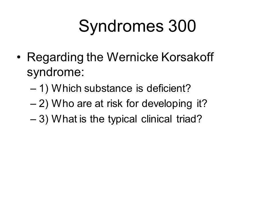 Syndromes 300 Regarding the Wernicke Korsakoff syndrome: –1) Which substance is deficient.