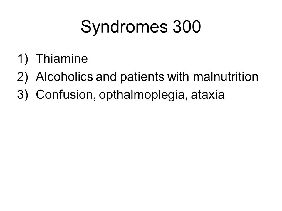Syndromes 300 1)Thiamine 2)Alcoholics and patients with malnutrition 3)Confusion, opthalmoplegia, ataxia