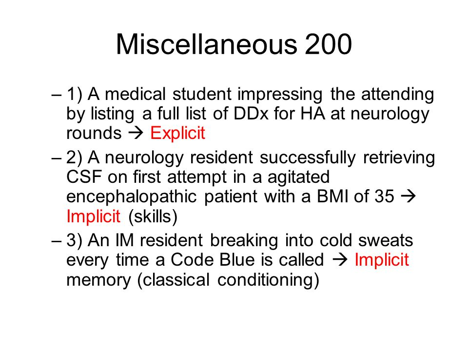 Miscellaneous 200 –1) A medical student impressing the attending by listing a full list of DDx for HA at neurology rounds  Explicit –2) A neurology resident successfully retrieving CSF on first attempt in a agitated encephalopathic patient with a BMI of 35  Implicit (skills) –3) An IM resident breaking into cold sweats every time a Code Blue is called  Implicit memory (classical conditioning)
