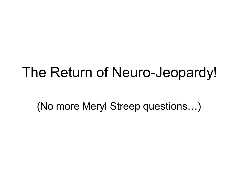 The Return of Neuro-Jeopardy! (No more Meryl Streep questions…)
