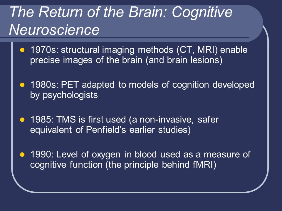The Return of the Brain: Cognitive Neuroscience 1970s: structural imaging methods (CT, MRI) enable precise images of the brain (and brain lesions) 1980s: PET adapted to models of cognition developed by psychologists 1985: TMS is first used (a non-invasive, safer equivalent of Penfield's earlier studies) 1990: Level of oxygen in blood used as a measure of cognitive function (the principle behind fMRI)
