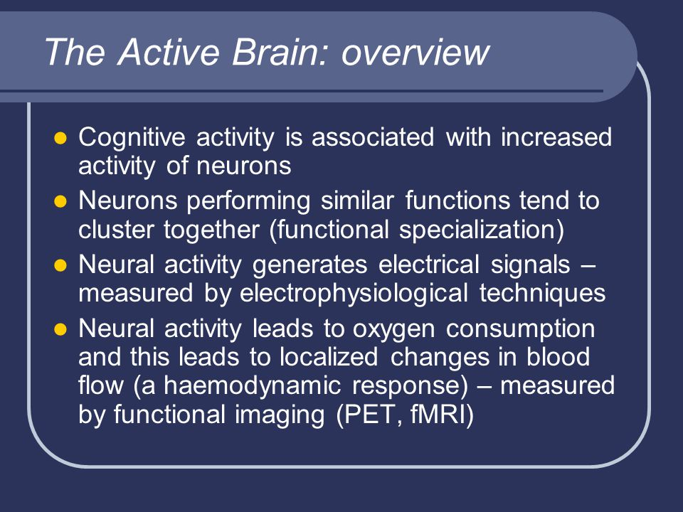 The Active Brain: overview Cognitive activity is associated with increased activity of neurons Neurons performing similar functions tend to cluster together (functional specialization) Neural activity generates electrical signals – measured by electrophysiological techniques Neural activity leads to oxygen consumption and this leads to localized changes in blood flow (a haemodynamic response) – measured by functional imaging (PET, fMRI)