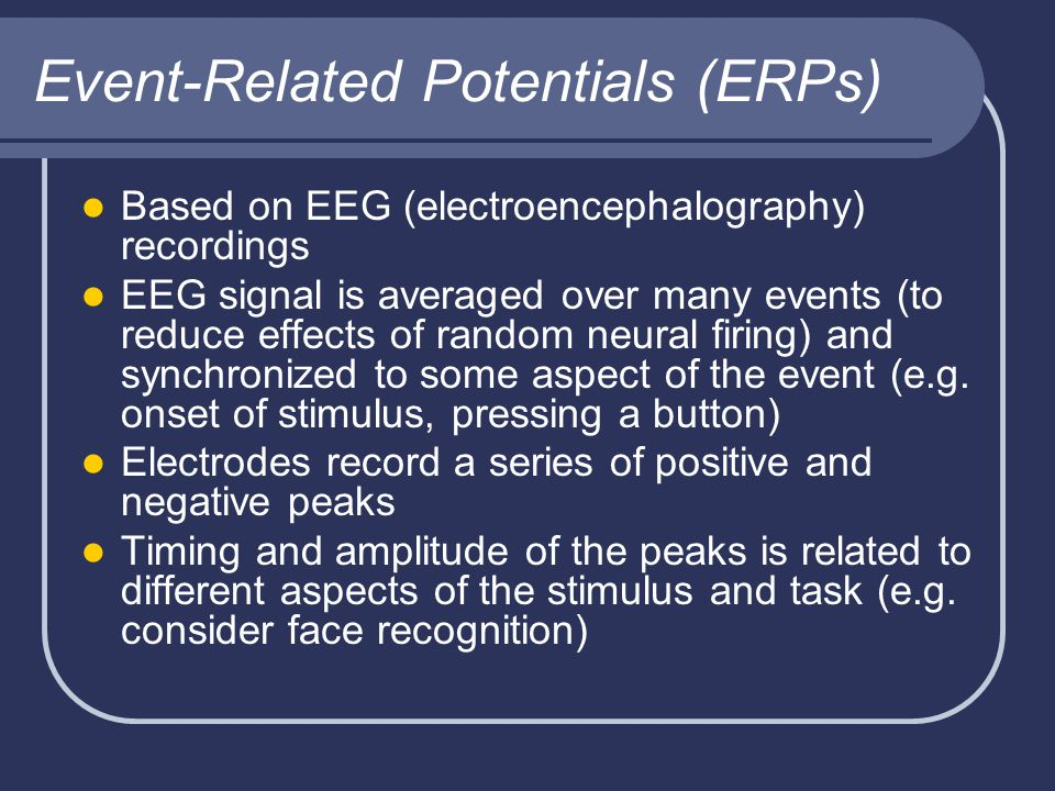 Event-Related Potentials (ERPs) Based on EEG (electroencephalography) recordings EEG signal is averaged over many events (to reduce effects of random neural firing) and synchronized to some aspect of the event (e.g.
