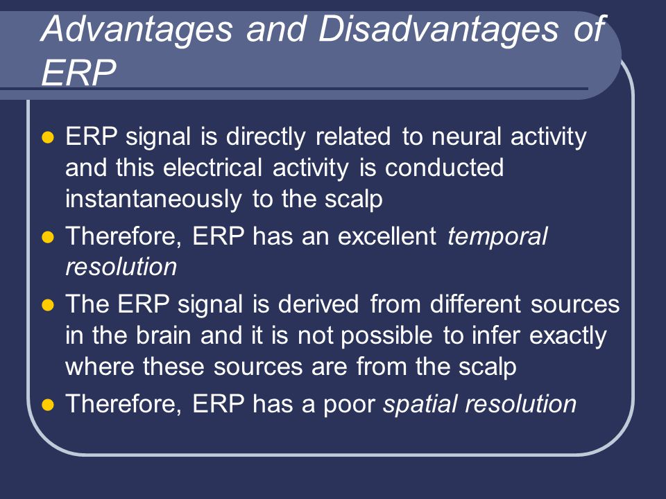 Advantages and Disadvantages of ERP ERP signal is directly related to neural activity and this electrical activity is conducted instantaneously to the scalp Therefore, ERP has an excellent temporal resolution The ERP signal is derived from different sources in the brain and it is not possible to infer exactly where these sources are from the scalp Therefore, ERP has a poor spatial resolution