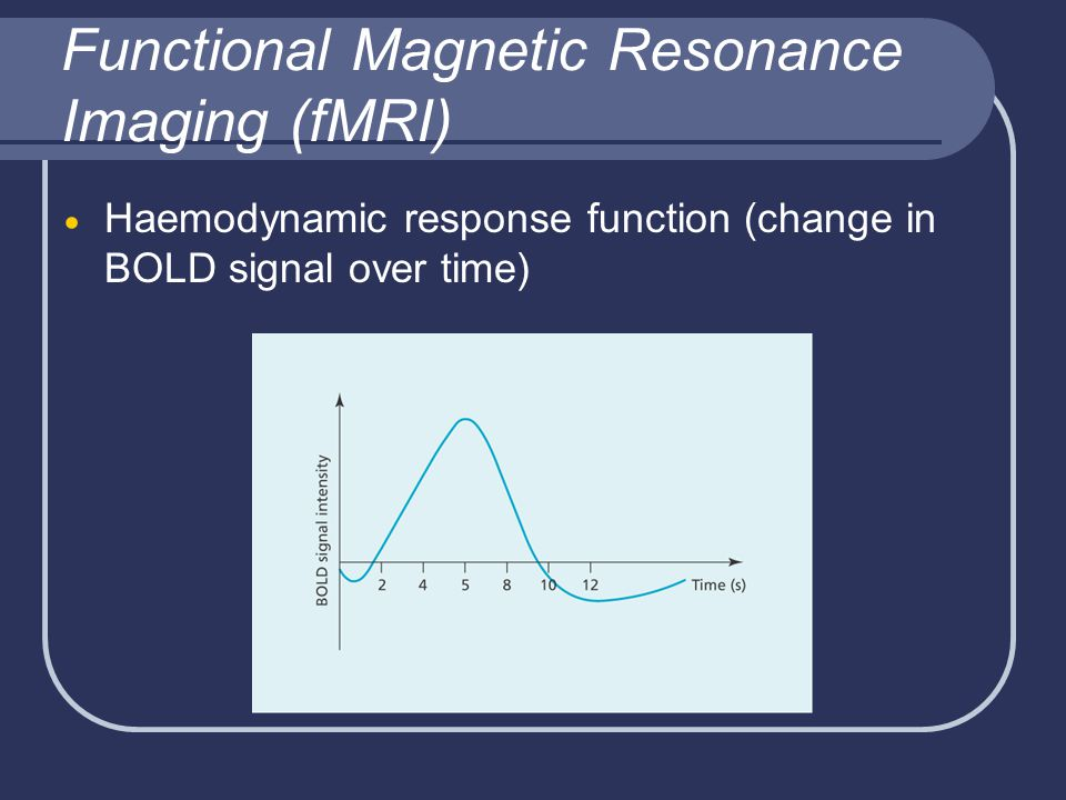 Functional Magnetic Resonance Imaging (fMRI)  Haemodynamic response function (change in BOLD signal over time)
