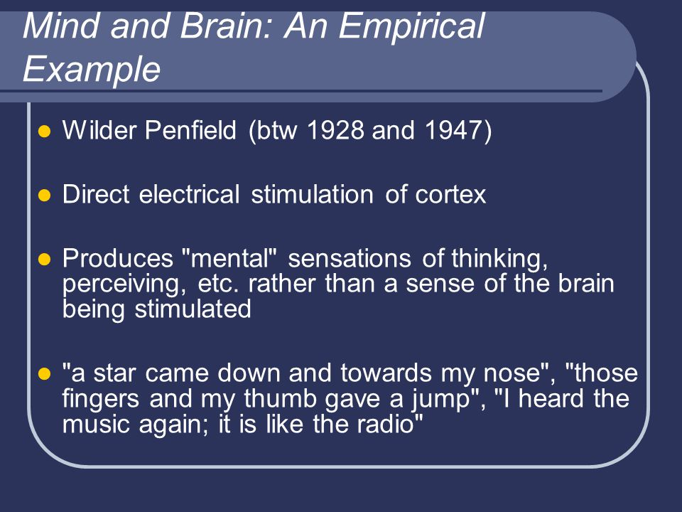 Mind and Brain: An Empirical Example Wilder Penfield (btw 1928 and 1947) Direct electrical stimulation of cortex Produces