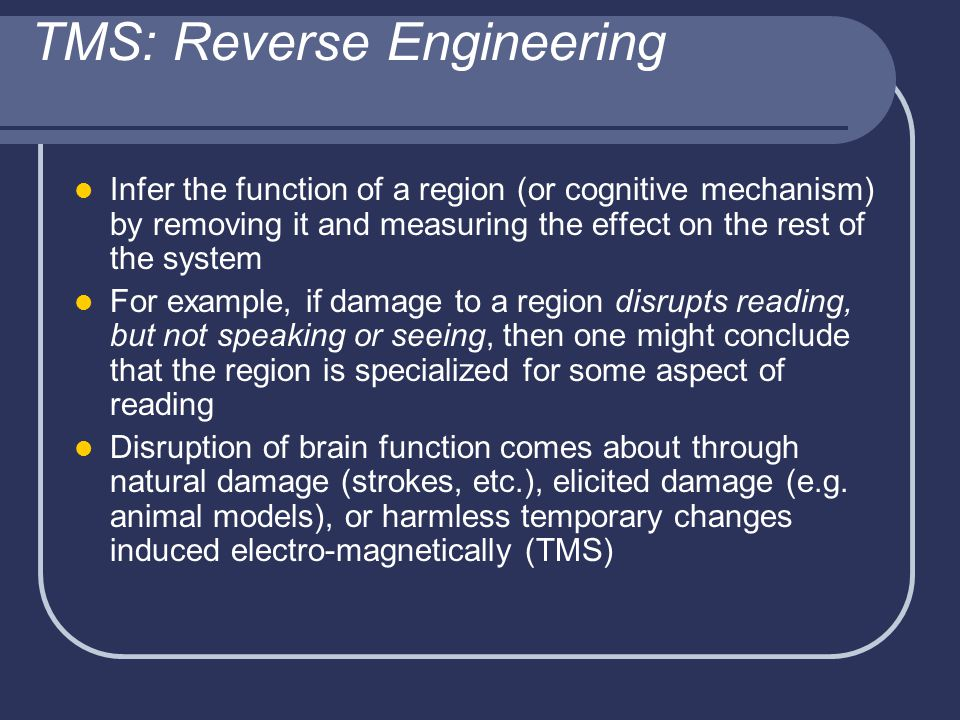 TMS: Reverse Engineering Infer the function of a region (or cognitive mechanism) by removing it and measuring the effect on the rest of the system For