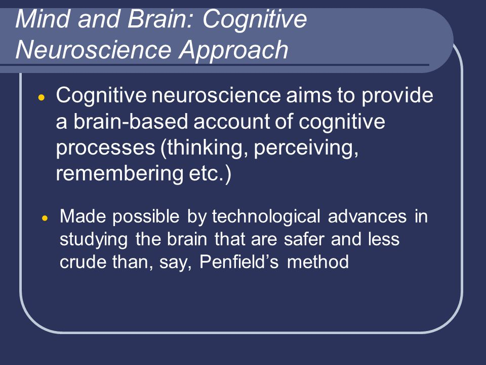 Mind and Brain: Cognitive Neuroscience Approach  Cognitive neuroscience aims to provide a brain-based account of cognitive processes (thinking, perceiving, remembering etc.)  Made possible by technological advances in studying the brain that are safer and less crude than, say, Penfield's method