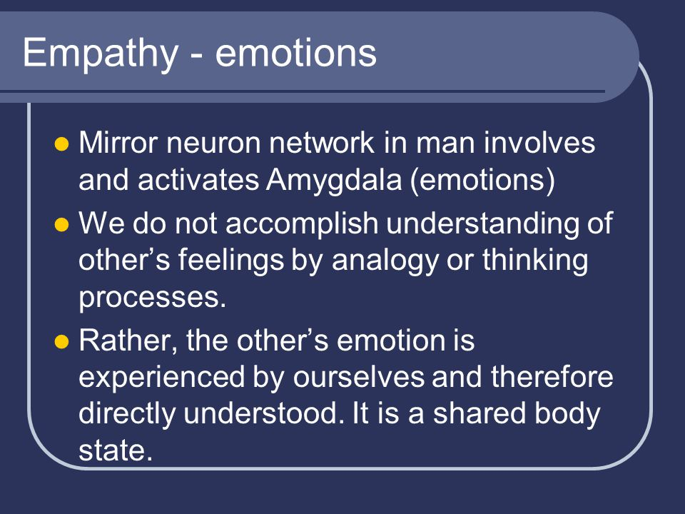 Empathy - emotions Mirror neuron network in man involves and activates Amygdala (emotions) We do not accomplish understanding of other's feelings by analogy or thinking processes.