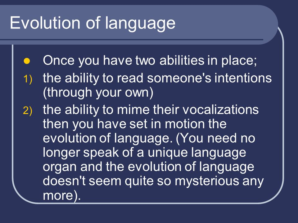 Evolution of language Once you have two abilities in place; 1) the ability to read someone s intentions (through your own) 2) the ability to mime their vocalizations then you have set in motion the evolution of language.