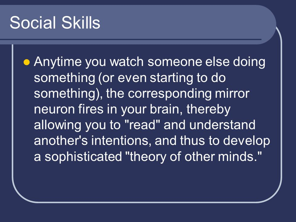 Social Skills Anytime you watch someone else doing something (or even starting to do something), the corresponding mirror neuron fires in your brain, thereby allowing you to read and understand another s intentions, and thus to develop a sophisticated theory of other minds.