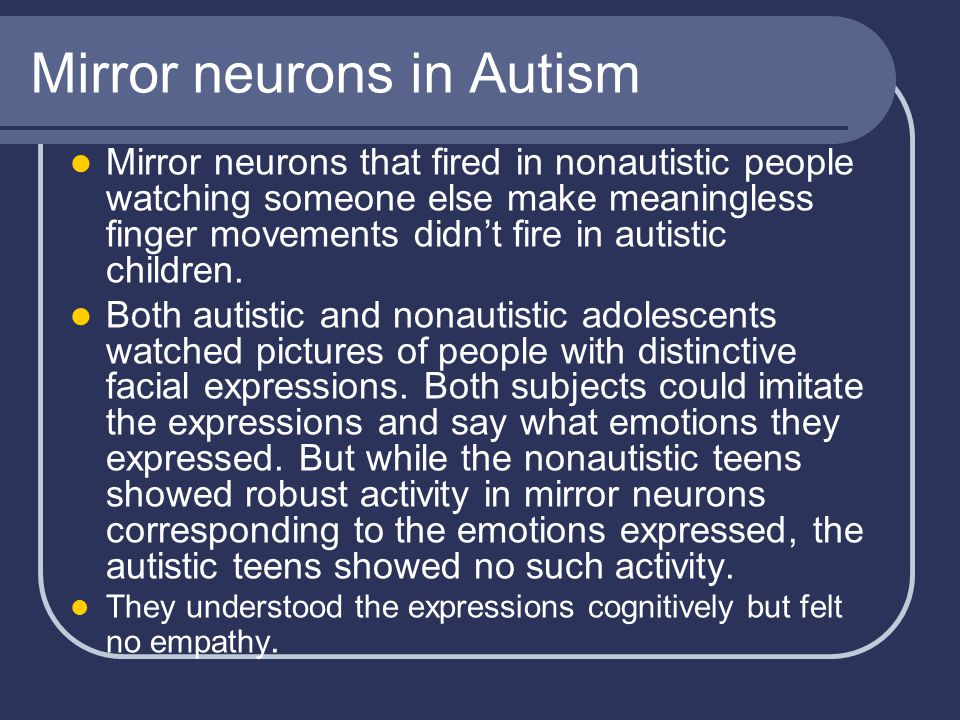 Mirror neurons in Autism Mirror neurons that fired in nonautistic people watching someone else make meaningless finger movements didn't fire in autistic children.