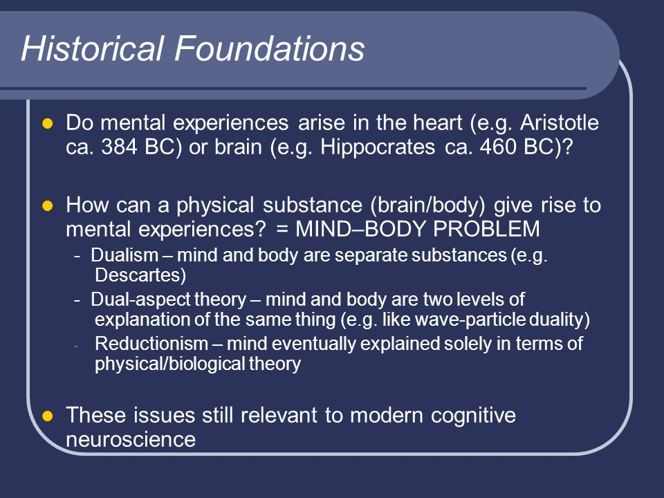 Historical Foundations Do mental experiences arise in the heart (e.g. Aristotle ca. 384 BC) or brain (e.g. Hippocrates ca. 460 BC)? How can a physical