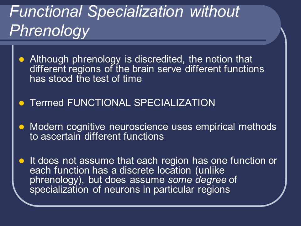 Functional Specialization without Phrenology Although phrenology is discredited, the notion that different regions of the brain serve different functions has stood the test of time Termed FUNCTIONAL SPECIALIZATION Modern cognitive neuroscience uses empirical methods to ascertain different functions It does not assume that each region has one function or each function has a discrete location (unlike phrenology), but does assume some degree of specialization of neurons in particular regions