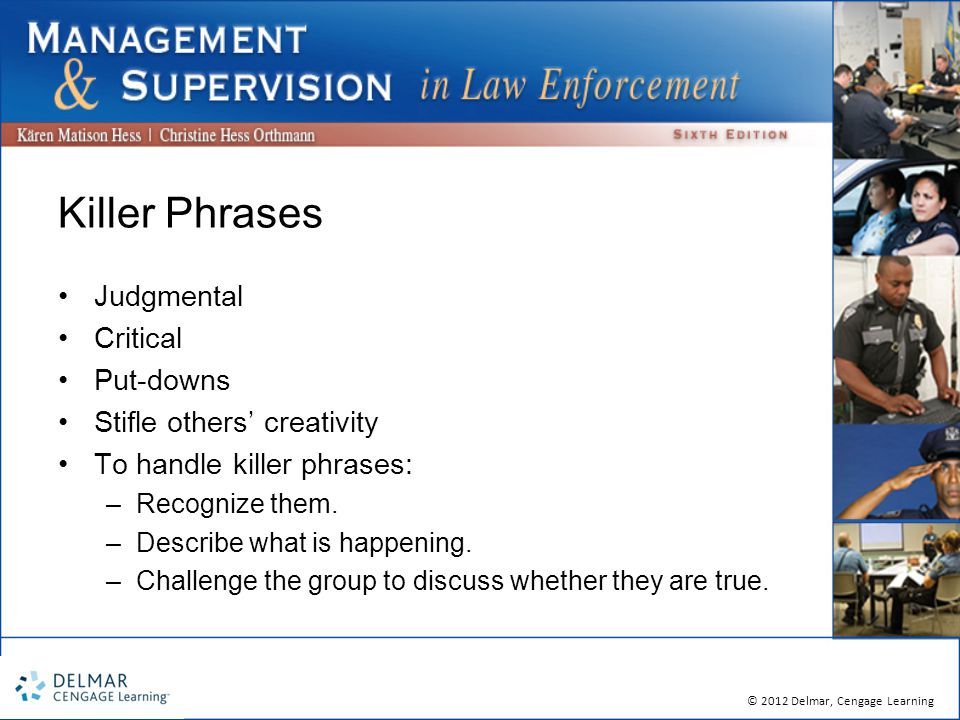 © 2012 Delmar, Cengage Learning Killer Phrases Judgmental Critical Put-downs Stifle others' creativity To handle killer phrases: –Recognize them.