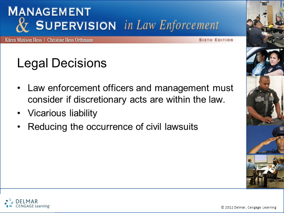 © 2012 Delmar, Cengage Learning Legal Decisions Law enforcement officers and management must consider if discretionary acts are within the law.