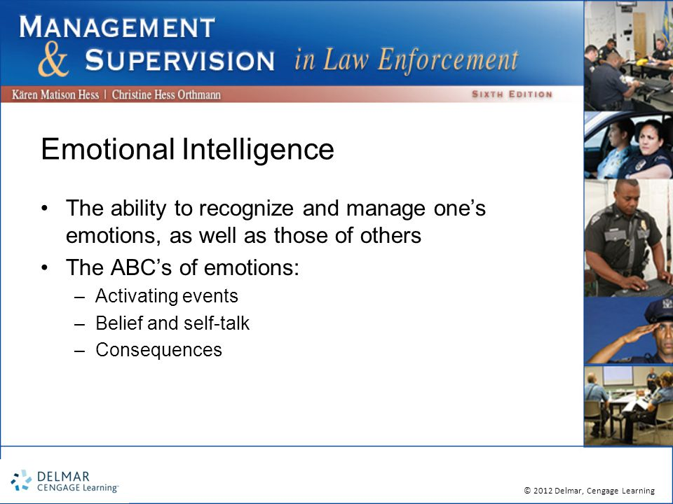 © 2012 Delmar, Cengage Learning Emotional Intelligence The ability to recognize and manage one's emotions, as well as those of others The ABC's of emotions: –Activating events –Belief and self-talk –Consequences